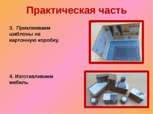 Практическая часть 3. Приклеиваем шаблоны на картонную коробку. 4. Изготавлив