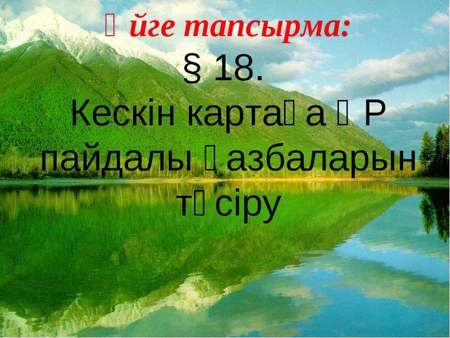 Үйге тапсырма: § 18. Кескін картаға ҚР пайдалы қазбаларын түсіру
