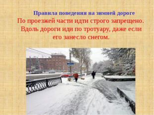 Правила поведения на зимней дороге По проезжей части идти строго запрещено.