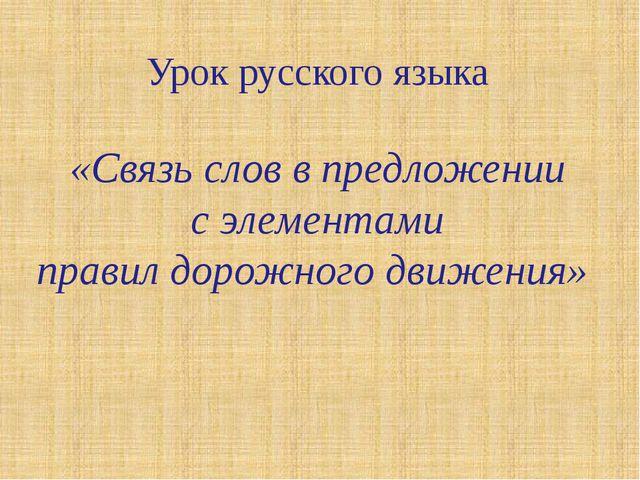 Урок русского языка «Связь слов в предложении с элементами правил дорожного...