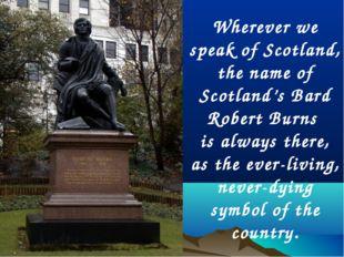 Wherever we speak of Scotland, the name of Scotland's Bard Robert Burns is al