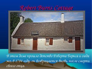Robert Burns Cottage В этом доме прошло детство Роберта Бернса и сюда же, в 1
