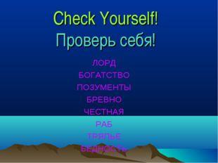 Check Yourself! Проверь себя! ЛОРД БОГАТСТВО ПОЗУМЕНТЫ БРЕВНО ЧЕСТНАЯ РАБ ТРЯ