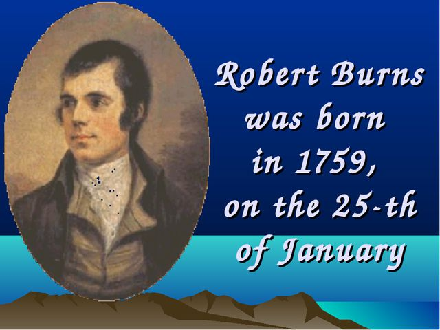 Robert Burns was born in 1759, on the 25-th of January