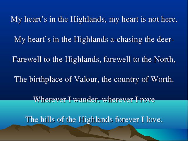 My heart's in the Highlands, my heart is not here. My heart's in the Highland...