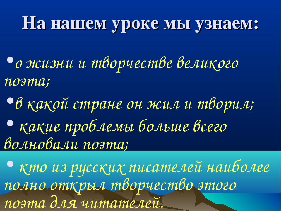 На нашем уроке мы узнаем: о жизни и творчестве великого поэта; в какой стране...