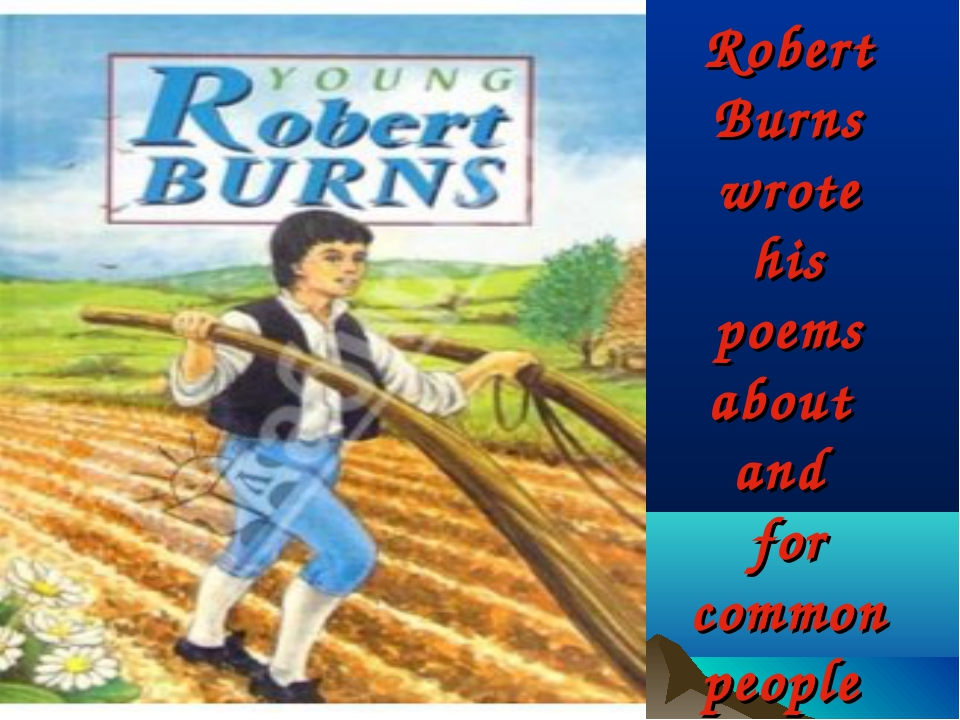 Robert Burns wrote his poems about and for common people