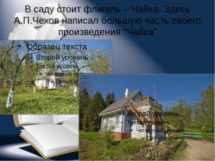В саду стоит флигель – Чайка. Здесь А.П.Чехов написал большую часть своего пр