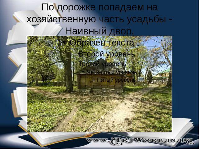 По дорожке попадаем на хозяйственную часть усадьбы - Наивный двор.