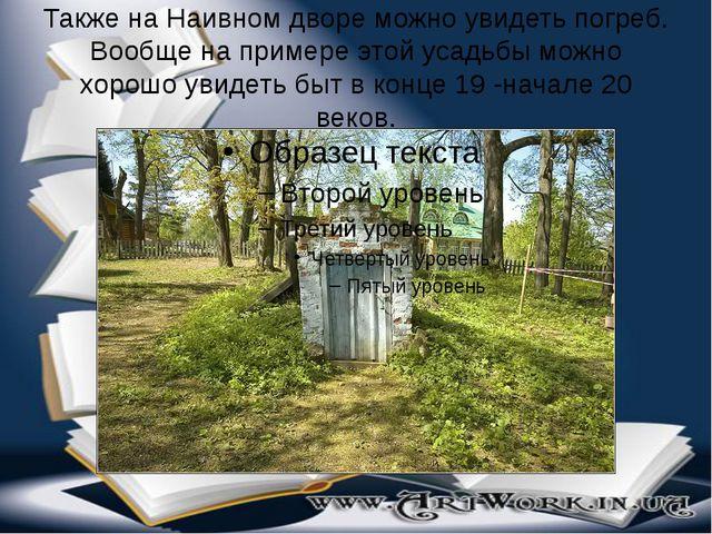 Также на Наивном дворе можно увидеть погреб. Вообще на примере этой усадьбы м...