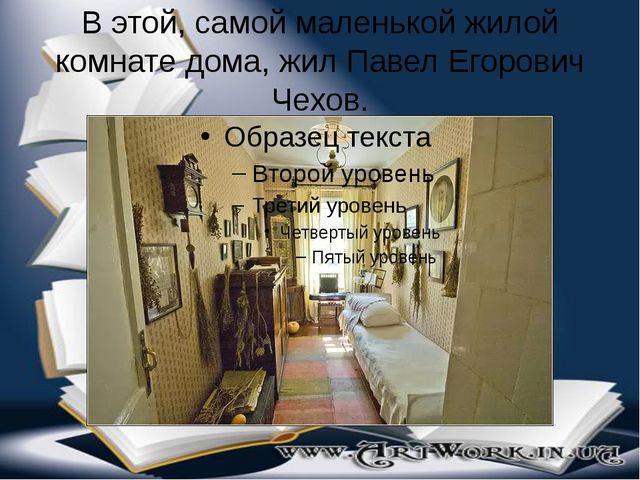 В этой, самой маленькой жилой комнате дома, жил Павел Егорович Чехов.