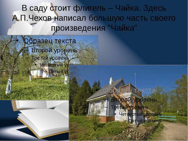 В саду стоит флигель – Чайка. Здесь А.П.Чехов написал большую часть своего пр...