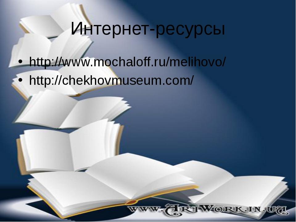 Интернет-ресурсы http://www.mochaloff.ru/melihovo/ http://chekhovmuseum.com/