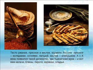 Тесто ржаное, пресное и кислое, кормило Россию: пресное – колядками, сочнями,