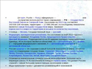 Росси́я (от греч. Ρωσία— Русь); официально— Росси́йская Федера́ция или Росс