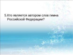5.Кто является автором слов гимна Российской Федерации?