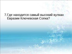 7.Где находится самый высокий вулкан Евразии Ключевская Сопка?
