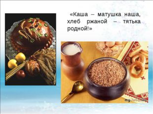 «Каша – матушка наша, хлеб ржаной – тятька родной!»