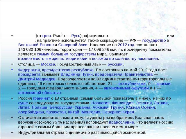 Росси́я (от греч. Ρωσία— Русь); официально— Росси́йская Федера́ция или Росс...