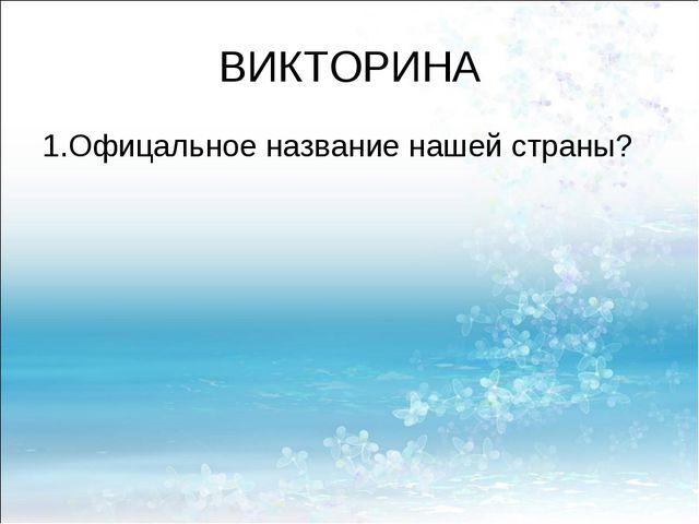 ВИКТОРИНА 1.Офицальное название нашей страны?