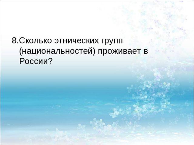 8.Сколько этнических групп (национальностей) проживает в России?