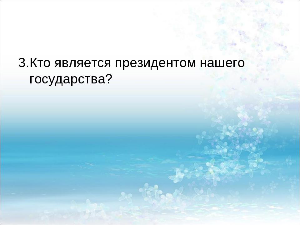 3.Кто является президентом нашего государства?