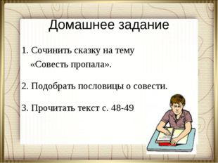 Домашнее задание 1. Сочинить сказку на тему «Совесть пропала». 2. Подобрать