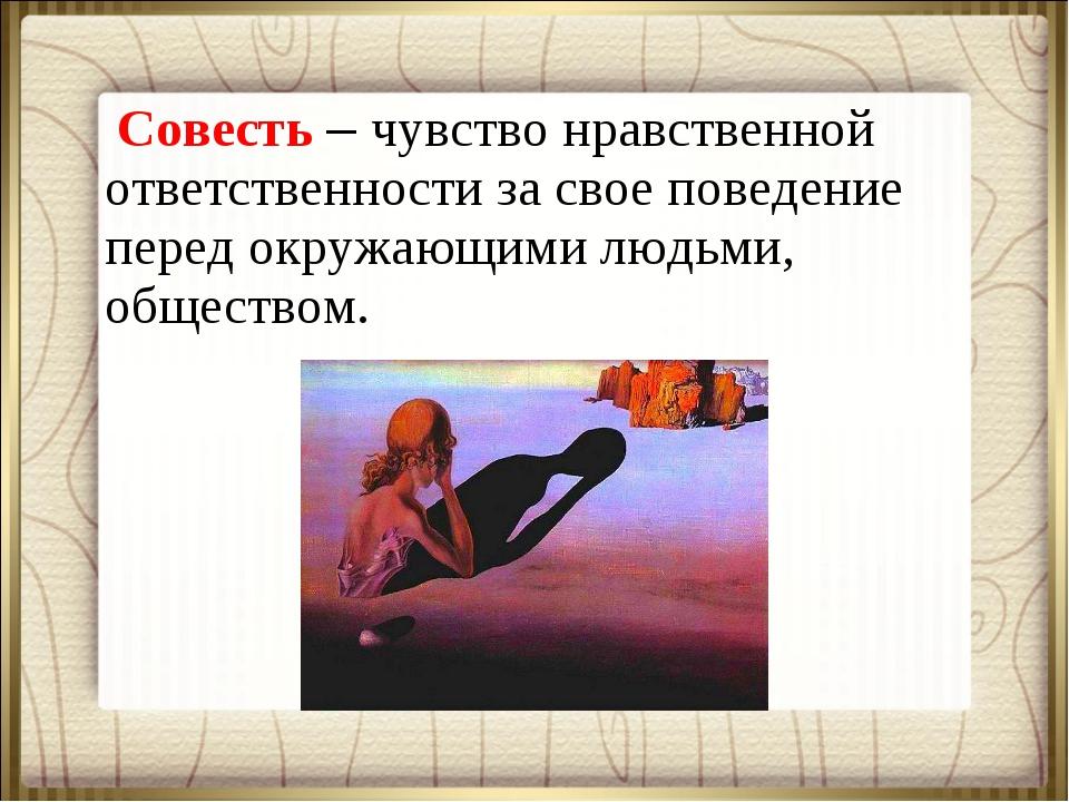 Совесть – чувство нравственной ответственности за свое поведение перед окруж...