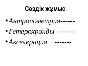 Антропометрия------ Гетерохронды ------- Акселерация ------- Сөздік жұмыс