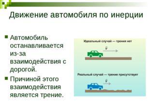 Движение автомобиля по инерции Автомобиль останавливается из-за взаимодействи