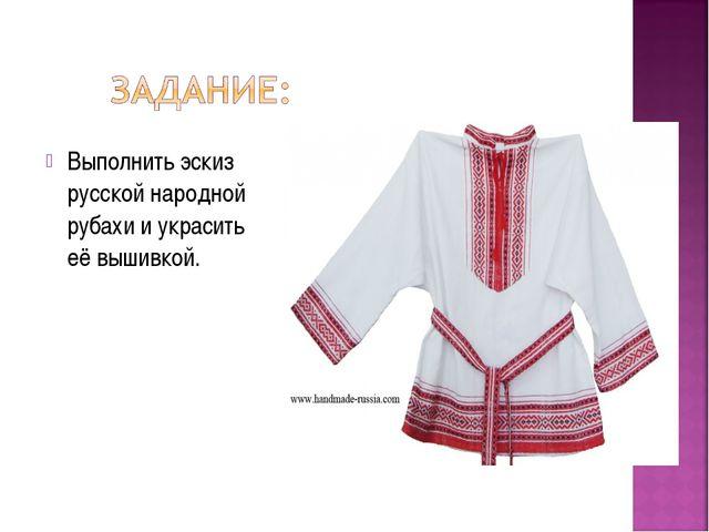 Выполнить эскиз русской народной рубахи и украсить её вышивкой.