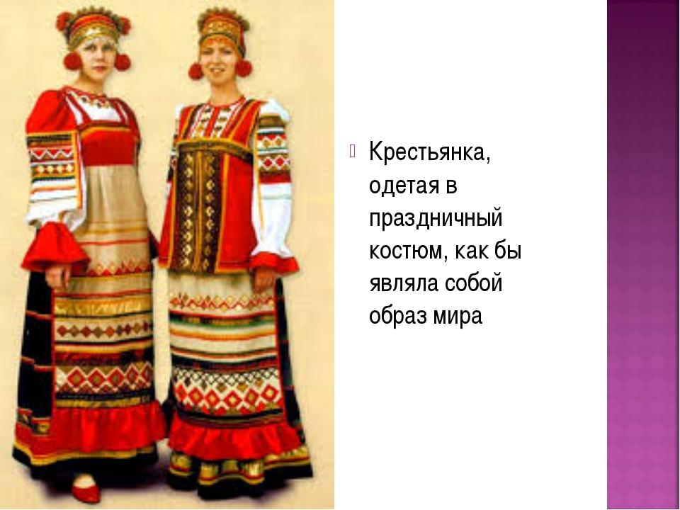 Крестьянка, одетая в праздничный костюм, как бы являла собой образ мира