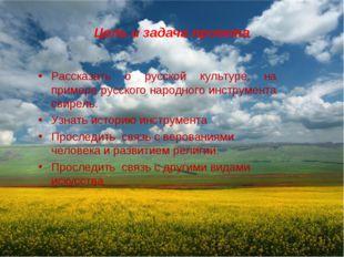 Цель и задача проекта Рассказать о русской культуре, на примере русского наро