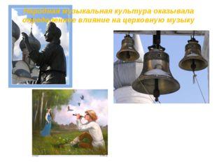 Народная музыкальная культура оказывала определенное влияние на церковную муз