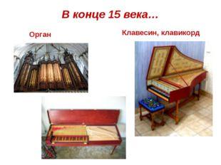 В конце 15 века… Орган Клавесин, клавикорд