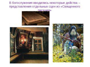 В богослужения вводились некоторые действа – представления отдельных сцен из
