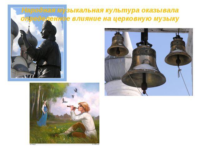 Народная музыкальная культура оказывала определенное влияние на церковную муз...