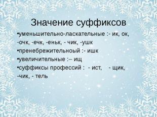 Значение суффиксов уменьшительно-ласкательные :- ик, ок, -очк, -ечк, -еньк, -