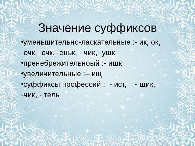 Значение суффиксов уменьшительно-ласкательные :- ик, ок, -очк, -ечк, -еньк, -...