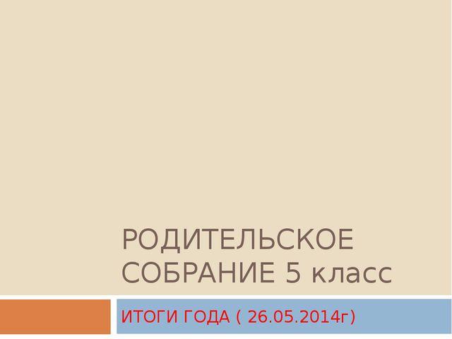 РОДИТЕЛЬСКОЕ СОБРАНИЕ 5 класс ИТОГИ ГОДА ( 26.05.2014г)