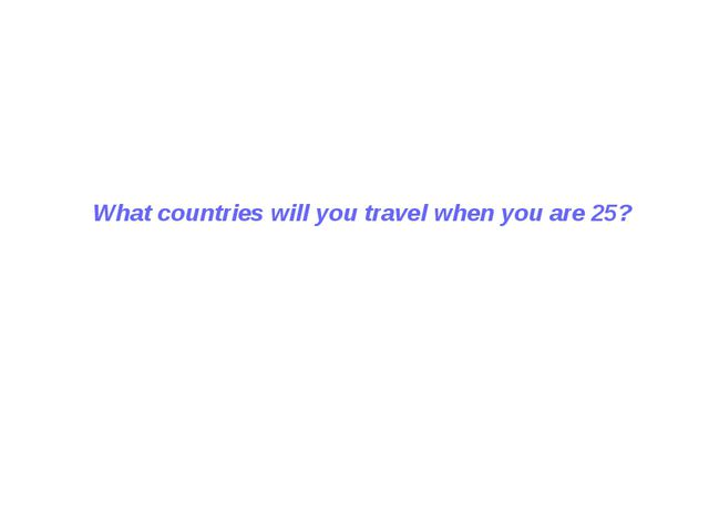 What countries will you travel when you are 25?