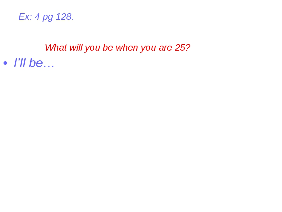 I'll be… What will you be when you are 25? Ex: 4 pg 128.