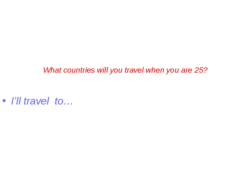 What countries will you travel when you are 25? I'll travel to…