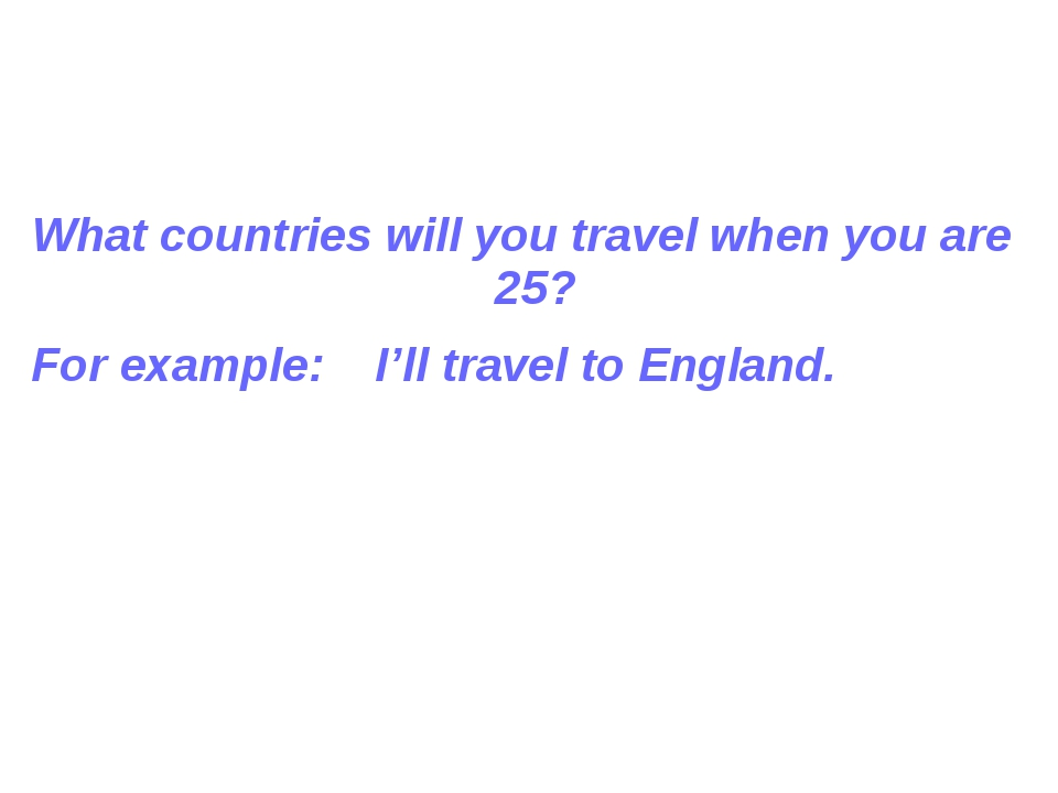 What countries will you travel when you are 25? For example: I'll travel to...