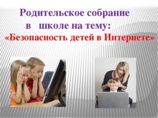 Родительское собрание в школе на тему: «Безопасность детей в Интернете»