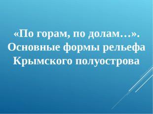 «По горам, по долам…». Основные формы рельефа Крымского полуострова
