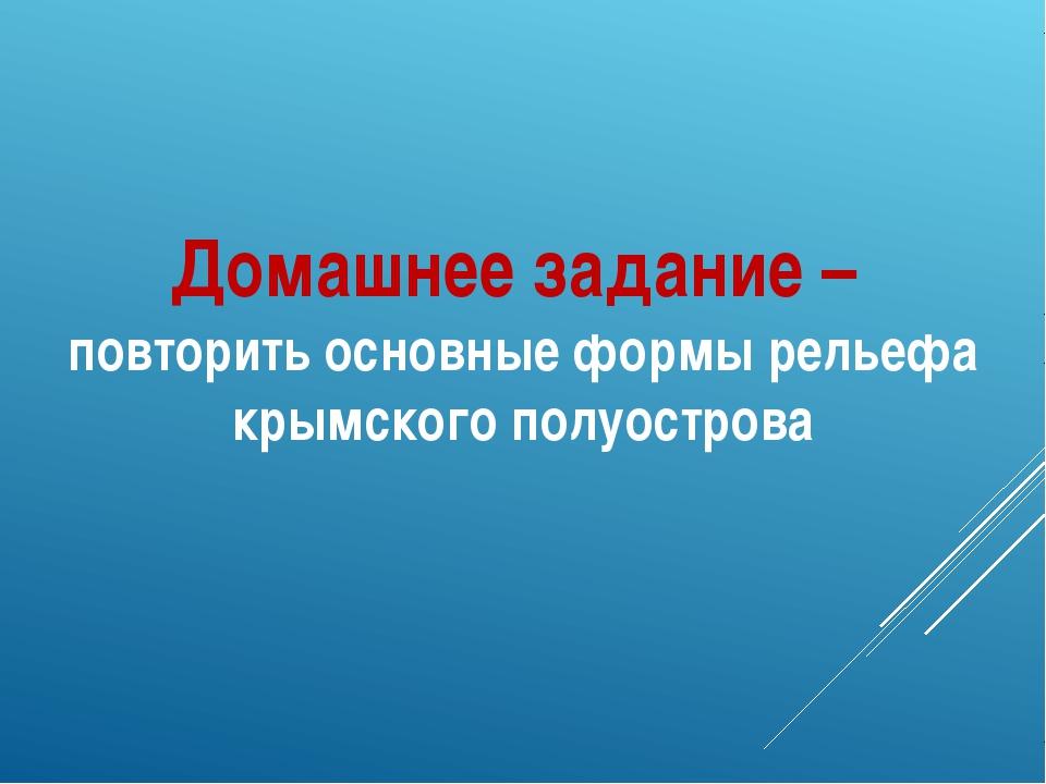 Домашнее задание – повторить основные формы рельефа крымского полуострова