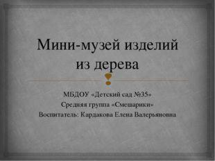 Мини-музей изделий из дерева МБДОУ «Детский сад №35» Средняя группа «Смешарик