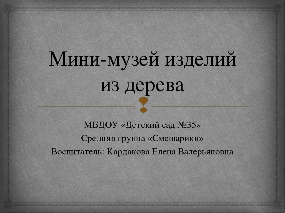 Мини-музей изделий из дерева МБДОУ «Детский сад №35» Средняя группа «Смешарик...