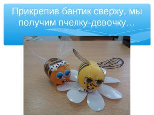 Прикрепив бантик сверху, мы получим пчелку-девочку…